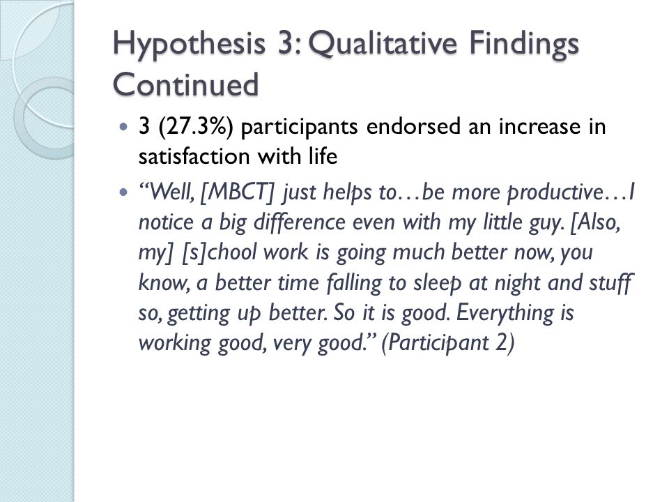 """Hypothesis 3: Qualitative Findings Continued 3 (27.3%) participants endorsed an increase in satisfaction with life """"Well, [MBCT] just helps to…be more"""