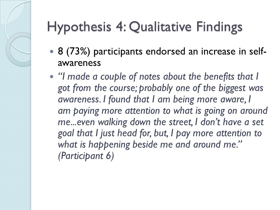 Hypothesis 4: Qualitative Findings 8 (73%) participants endorsed an increase in self- awareness I made a couple of notes about the benefits that I got from the course; probably one of the biggest was awareness.