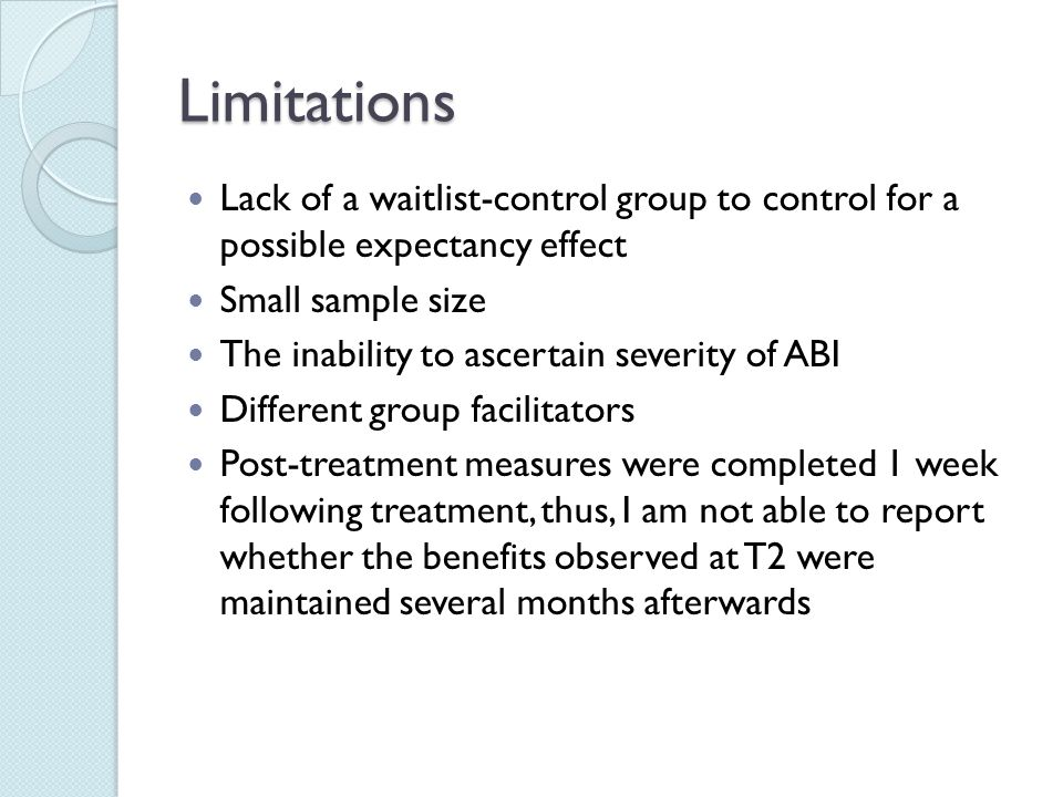 Limitations Lack of a waitlist-control group to control for a possible expectancy effect Small sample size The inability to ascertain severity of ABI Different group facilitators Post-treatment measures were completed 1 week following treatment, thus, I am not able to report whether the benefits observed at T2 were maintained several months afterwards