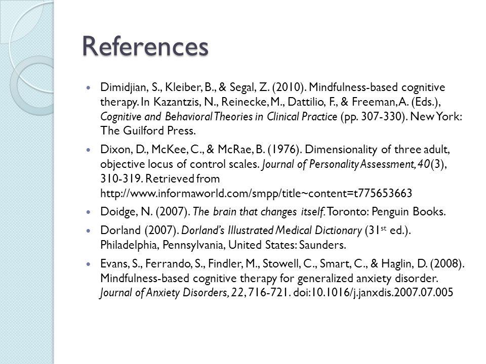 References Dimidjian, S., Kleiber, B., & Segal, Z. (2010). Mindfulness-based cognitive therapy. In Kazantzis, N., Reinecke, M., Dattilio, F., & Freema
