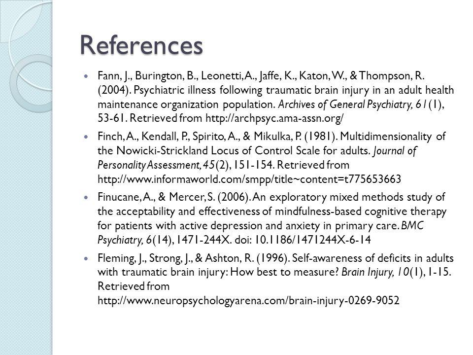 References Fann, J., Burington, B., Leonetti, A., Jaffe, K., Katon, W., & Thompson, R. (2004). Psychiatric illness following traumatic brain injury in