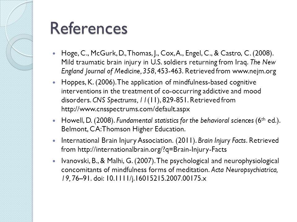 References Hoge, C., McGurk, D., Thomas, J., Cox, A., Engel, C., & Castro, C. (2008). Mild traumatic brain injury in U.S. soldiers returning from Iraq