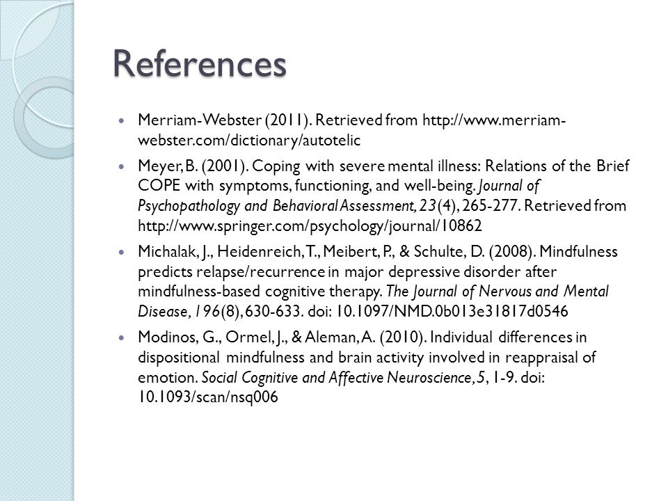 References Merriam-Webster (2011). Retrieved from http://www.merriam- webster.com/dictionary/autotelic Meyer, B. (2001). Coping with severe mental ill