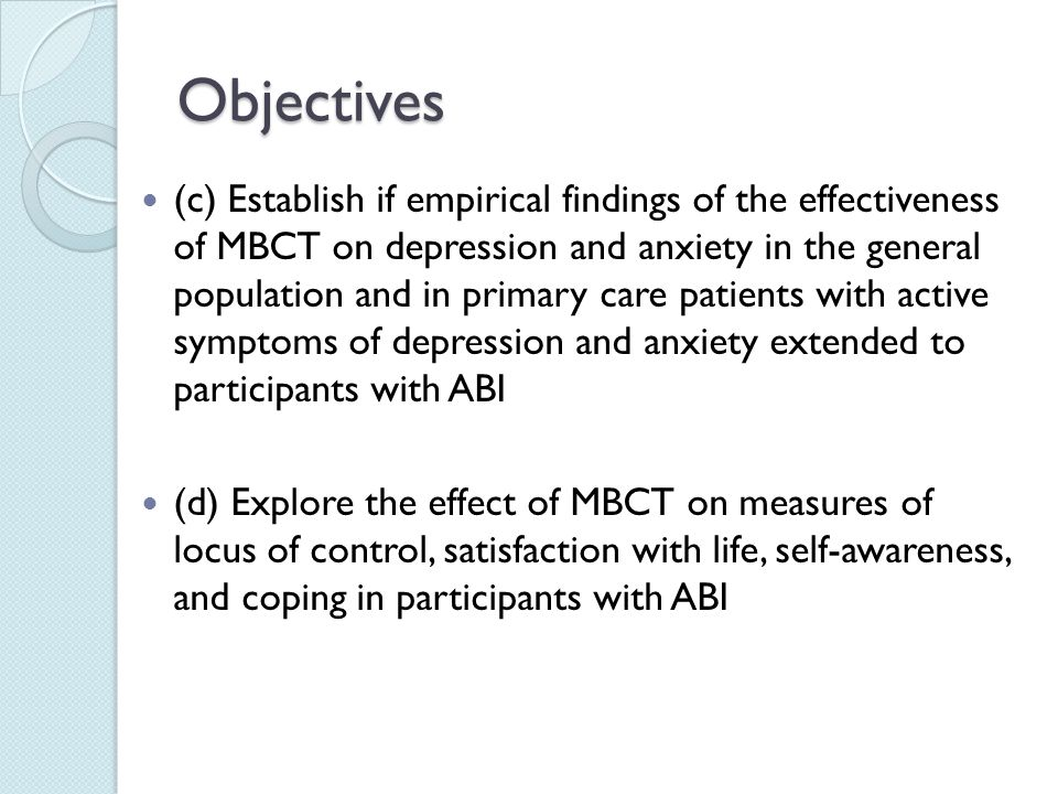 Objectives (c) Establish if empirical findings of the effectiveness of MBCT on depression and anxiety in the general population and in primary care patients with active symptoms of depression and anxiety extended to participants with ABI (d) Explore the effect of MBCT on measures of locus of control, satisfaction with life, self-awareness, and coping in participants with ABI