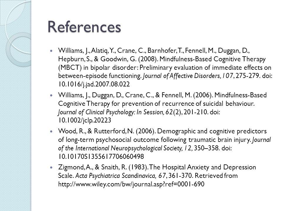 References Williams, J., Alatiq, Y., Crane, C., Barnhofer, T., Fennell, M., Duggan, D., Hepburn, S., & Goodwin, G. (2008). Mindfulness-Based Cognitive