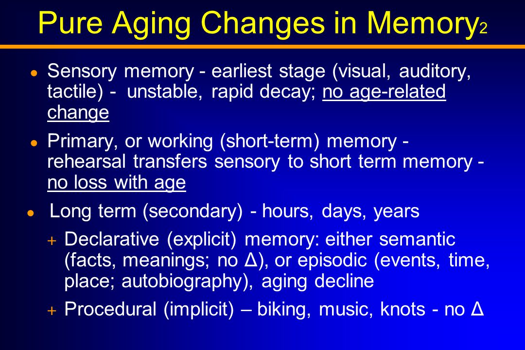 Pure Aging Changes in Memory 2 ● Sensory memory - earliest stage (visual, auditory, tactile) - unstable, rapid decay; no age-related change ● Primary, or working (short-term) memory - rehearsal transfers sensory to short term memory - no loss with age ● Long term (secondary) - hours, days, years + Declarative (explicit) memory: either semantic (facts, meanings; no Δ), or episodic (events, time, place; autobiography), aging decline + Procedural (implicit) – biking, music, knots - no Δ