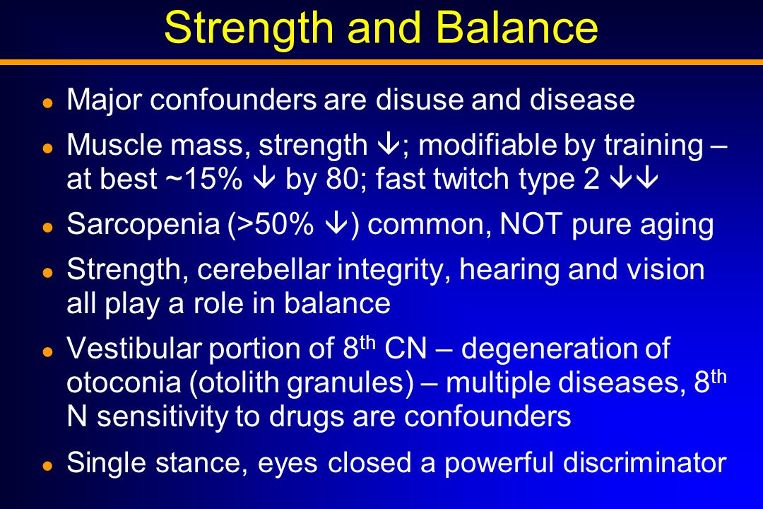 Strength and Balance ● Major confounders are disuse and disease ● Muscle mass, strength  ; modifiable by training – at best ~15%  by 80; fast twitch type 2  ● Sarcopenia (>50%  ) common, NOT pure aging ● Strength, cerebellar integrity, hearing and vision all play a role in balance ● Vestibular portion of 8 th CN – degeneration of otoconia (otolith granules) – multiple diseases, 8 th N sensitivity to drugs are confounders ● Single stance, eyes closed a powerful discriminator