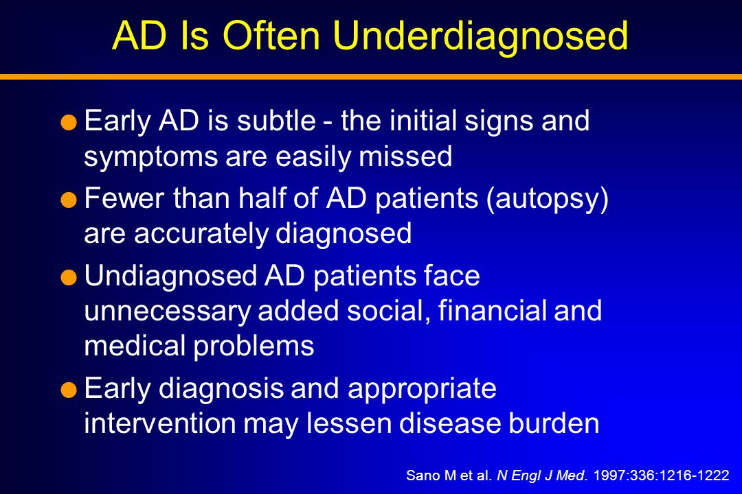 AD Is Often Underdiagnosed  Early AD is subtle - the initial signs and symptoms are easily missed  Fewer than half of AD patients (autopsy) are accurately diagnosed  Undiagnosed AD patients face unnecessary added social, financial and medical problems  Early diagnosis and appropriate intervention may lessen disease burden Sano M et al.