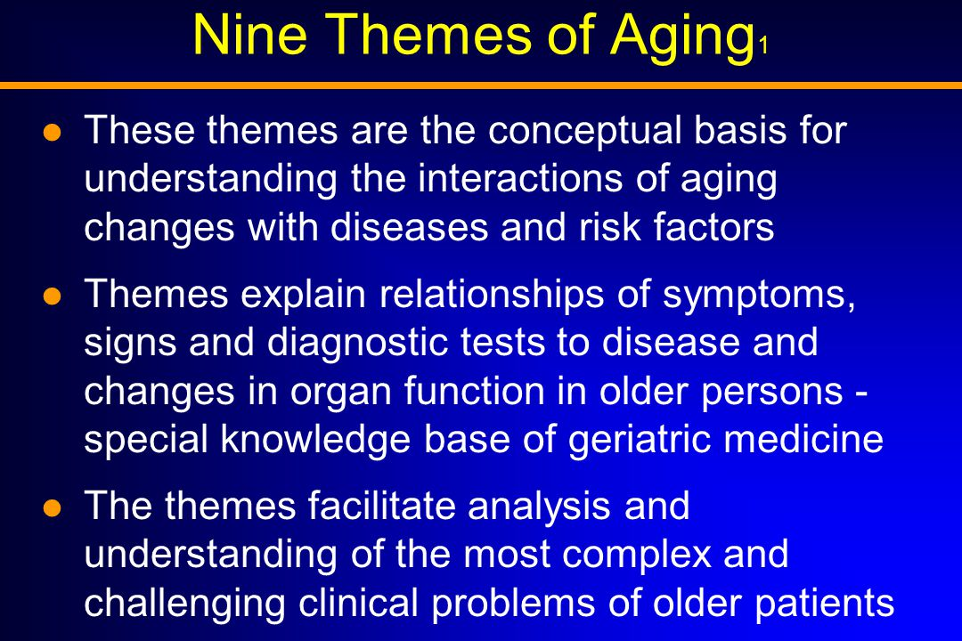 Nine Themes of Aging 1 These themes are the conceptual basis for understanding the interactions of aging changes with diseases and risk factors Themes explain relationships of symptoms, signs and diagnostic tests to disease and changes in organ function in older persons - special knowledge base of geriatric medicine The themes facilitate analysis and understanding of the most complex and challenging clinical problems of older patients