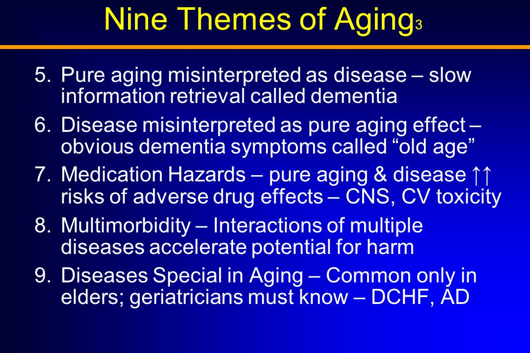 Nine Themes of Aging 3 5.Pure aging misinterpreted as disease – slow information retrieval called dementia 6.Disease misinterpreted as pure aging effect – obvious dementia symptoms called old age 7.Medication Hazards – pure aging & disease ↑↑ risks of adverse drug effects – CNS, CV toxicity 8.Multimorbidity – Interactions of multiple diseases accelerate potential for harm 9.Diseases Special in Aging – Common only in elders; geriatricians must know – DCHF, AD
