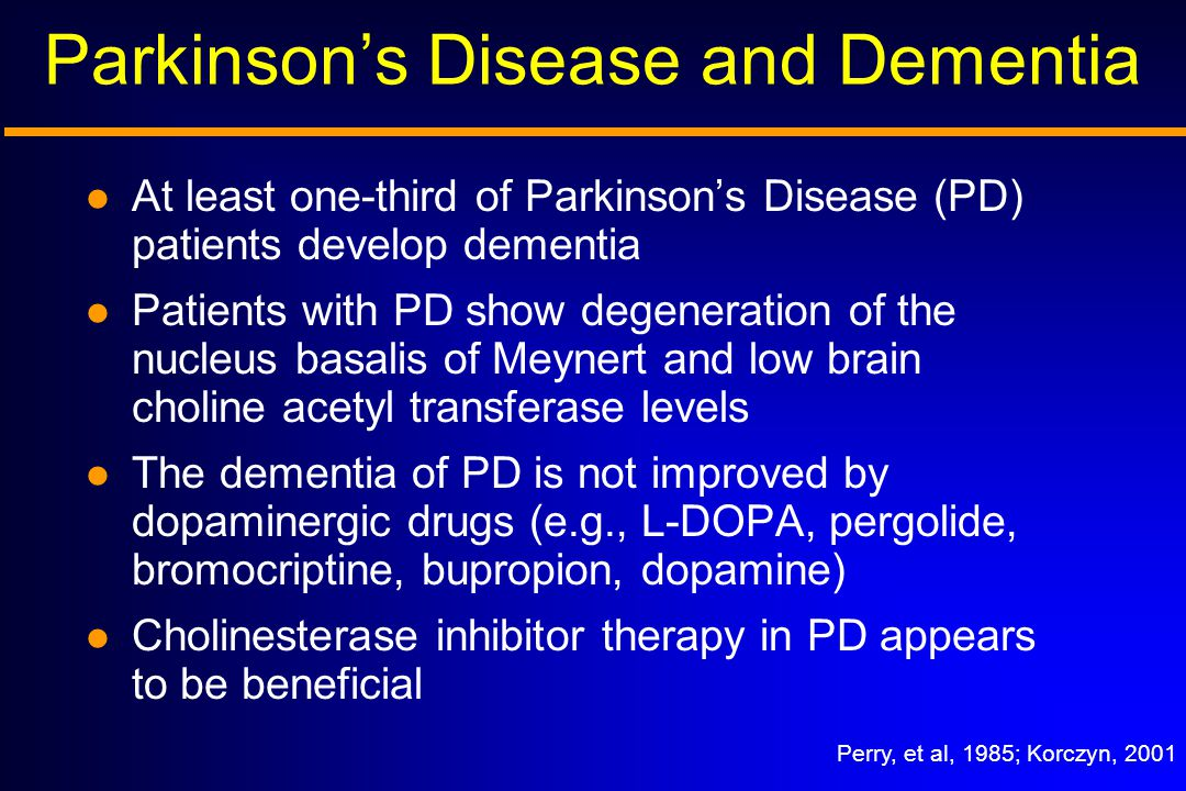 Perry, et al, 1985; Korczyn, 2001 Parkinson's Disease and Dementia At least one-third of Parkinson's Disease (PD) patients develop dementia Patients with PD show degeneration of the nucleus basalis of Meynert and low brain choline acetyl transferase levels The dementia of PD is not improved by dopaminergic drugs (e.g., L-DOPA, pergolide, bromocriptine, bupropion, dopamine) Cholinesterase inhibitor therapy in PD appears to be beneficial