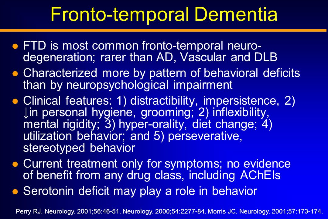 Fronto-temporal Dementia FTD is most common fronto-temporal neuro- degeneration; rarer than AD, Vascular and DLB Characterized more by pattern of behavioral deficits than by neuropsychological impairment Clinical features: 1) distractibility, impersistence, 2) ↓ in personal hygiene, grooming; 2) inflexibility, mental rigidity; 3) hyper-orality, diet change; 4) utilization behavior; and 5) perseverative, stereotyped behavior Current treatment only for symptoms; no evidence of benefit from any drug class, including AChEIs Serotonin deficit may play a role in behavior Perry RJ.