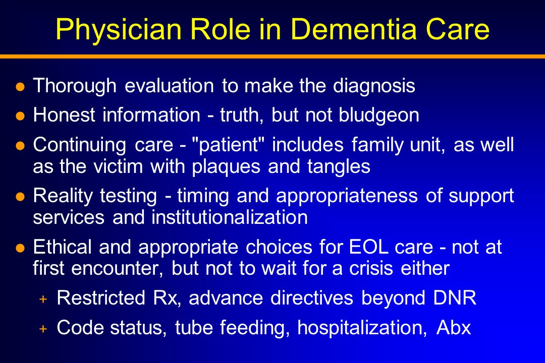 Physician Role in Dementia Care l Thorough evaluation to make the diagnosis l Honest information - truth, but not bludgeon l Continuing care - patient includes family unit, as well as the victim with plaques and tangles l Reality testing - timing and appropriateness of support services and institutionalization l Ethical and appropriate choices for EOL care - not at first encounter, but not to wait for a crisis either + Restricted Rx, advance directives beyond DNR + Code status, tube feeding, hospitalization, Abx