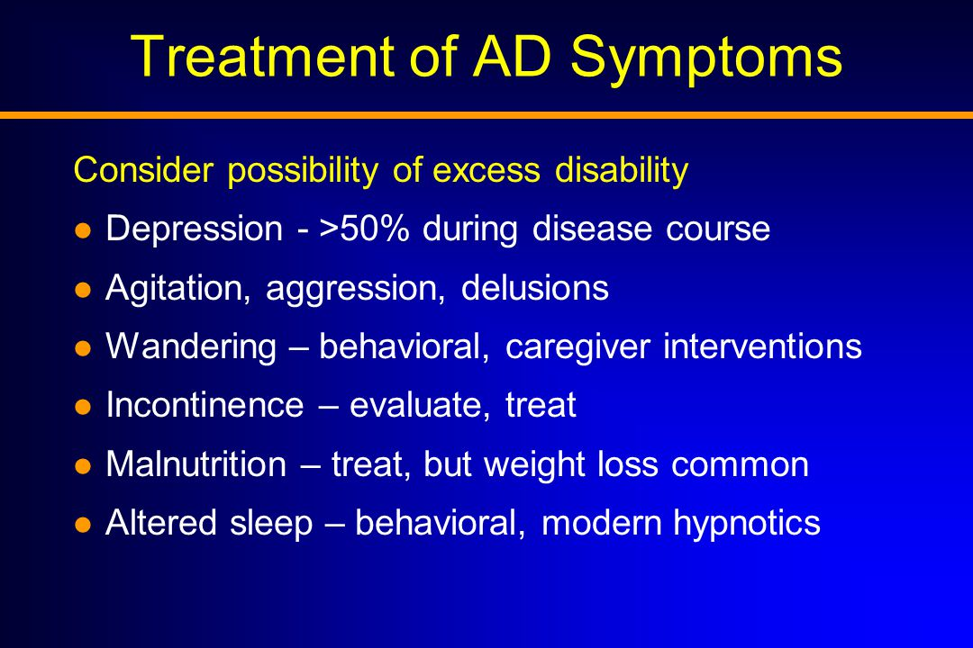 Treatment of AD Symptoms Consider possibility of excess disability Depression - >50% during disease course Agitation, aggression, delusions Wandering – behavioral, caregiver interventions Incontinence – evaluate, treat Malnutrition – treat, but weight loss common Altered sleep – behavioral, modern hypnotics