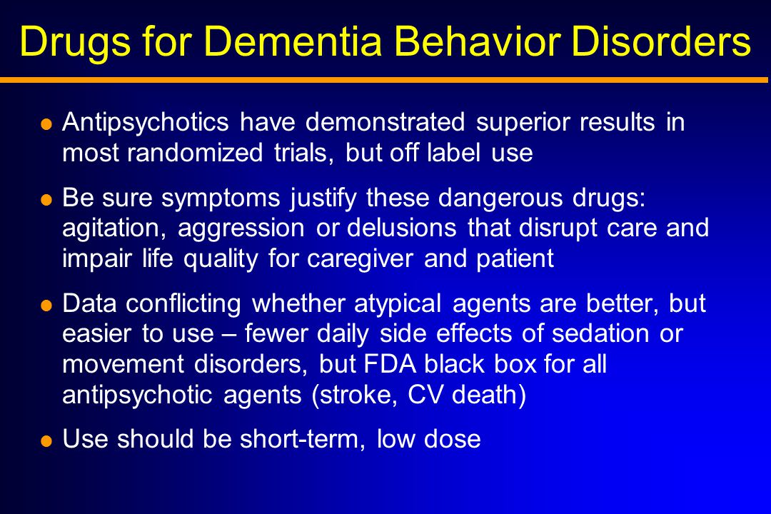 Drugs for Dementia Behavior Disorders  Antipsychotics have demonstrated superior results in most randomized trials, but off label use  Be sure symptoms justify these dangerous drugs: agitation, aggression or delusions that disrupt care and impair life quality for caregiver and patient  Data conflicting whether atypical agents are better, but easier to use – fewer daily side effects of sedation or movement disorders, but FDA black box for all antipsychotic agents (stroke, CV death)  Use should be short-term, low dose