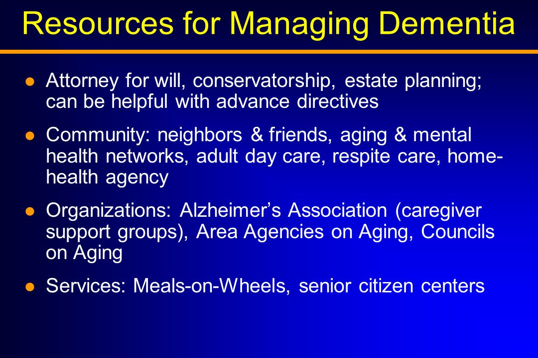 Resources for Managing Dementia Attorney for will, conservatorship, estate planning; can be helpful with advance directives Community: neighbors & friends, aging & mental health networks, adult day care, respite care, home- health agency Organizations: Alzheimer's Association (caregiver support groups), Area Agencies on Aging, Councils on Aging Services: Meals-on-Wheels, senior citizen centers