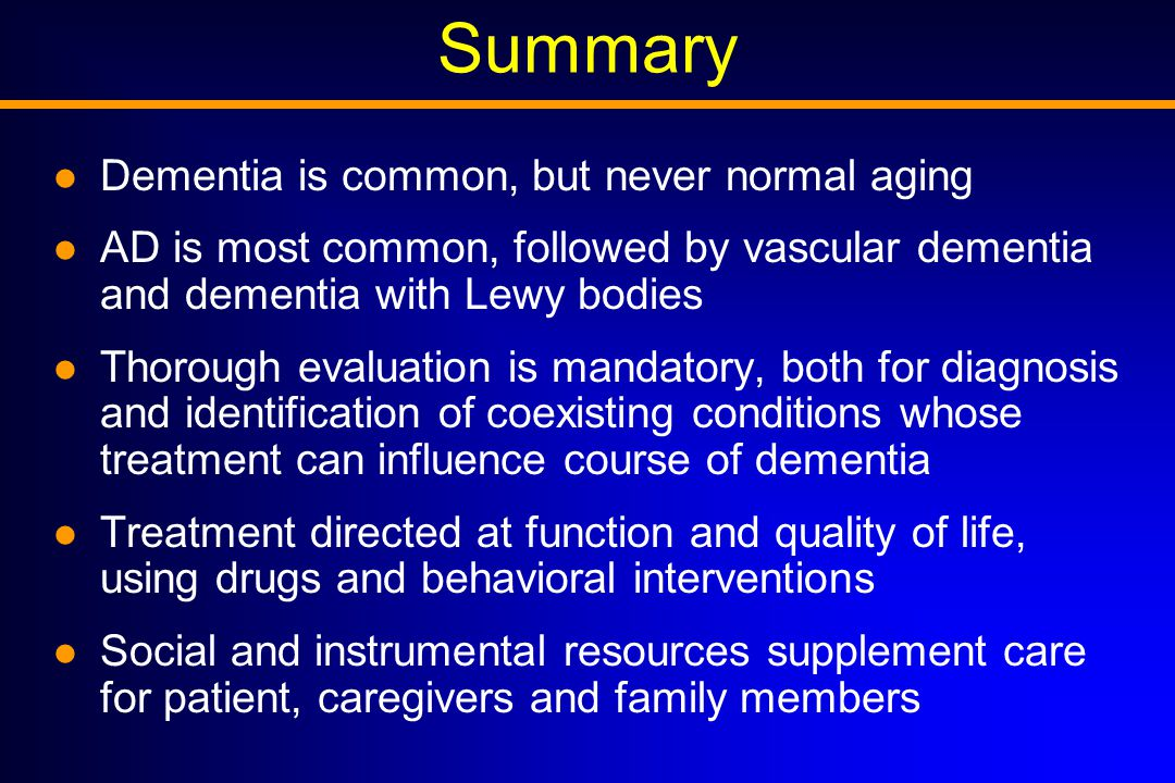 Summary Dementia is common, but never normal aging AD is most common, followed by vascular dementia and dementia with Lewy bodies Thorough evaluation is mandatory, both for diagnosis and identification of coexisting conditions whose treatment can influence course of dementia Treatment directed at function and quality of life, using drugs and behavioral interventions Social and instrumental resources supplement care for patient, caregivers and family members