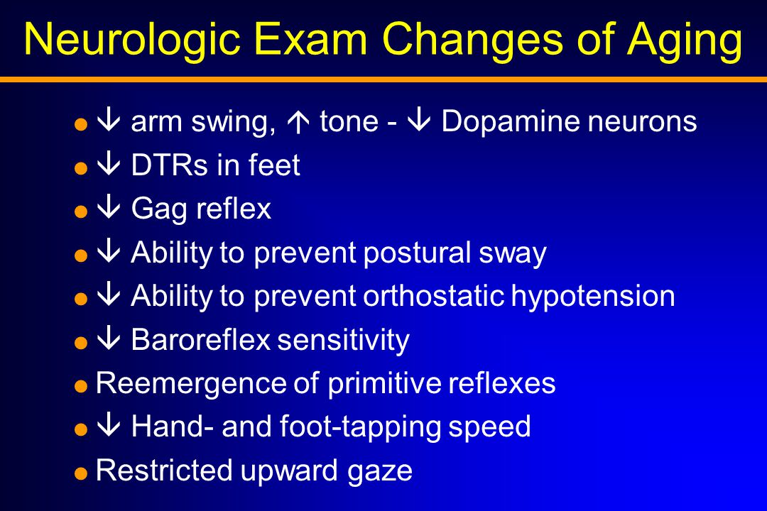 Neurologic Exam Changes of Aging   arm swing,  tone -  Dopamine neurons   DTRs in feet   Gag reflex   Ability to prevent postural sway   Ability to prevent orthostatic hypotension   Baroreflex sensitivity  Reemergence of primitive reflexes   Hand- and foot-tapping speed  Restricted upward gaze