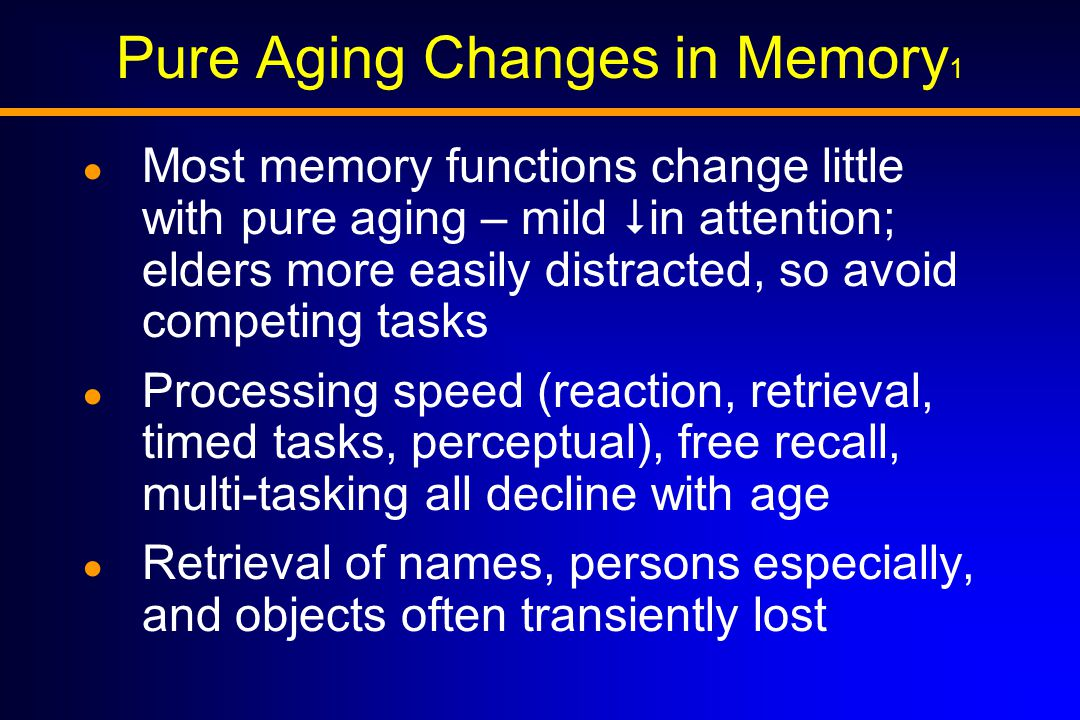 Pure Aging Changes in Memory 1 ● Most memory functions change little with pure aging – mild  in attention; elders more easily distracted, so avoid competing tasks ● Processing speed (reaction, retrieval, timed tasks, perceptual), free recall, multi-tasking all decline with age ● Retrieval of names, persons especially, and objects often transiently lost
