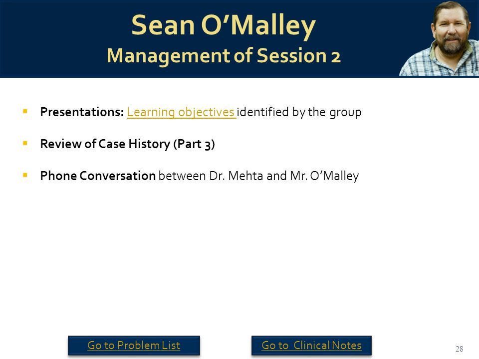 28 Sean O'Malley Management of Session 2  Presentations: Learning objectives identified by the groupLearning objectives  Review of Case History (Part 3)  Phone Conversation between Dr.
