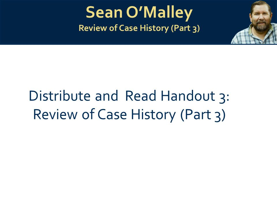 Sean O'Malley Review of Case History (Part 3) Distribute and Read Handout 3: Review of Case History (Part 3)