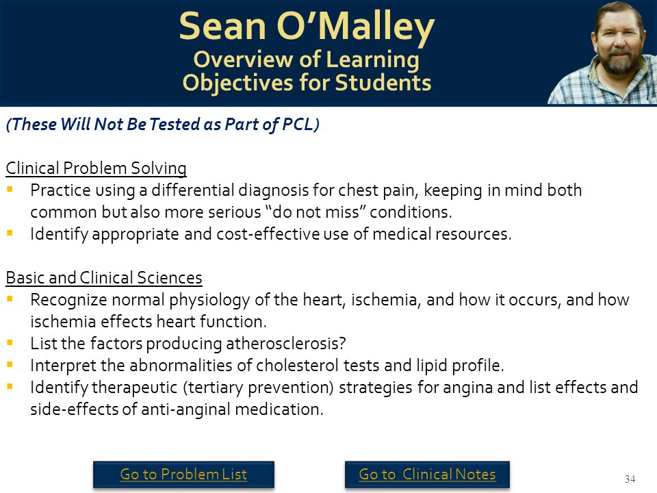 34 Sean O'Malley Overview of Learning Objectives for Students (These Will Not Be Tested as Part of PCL) Clinical Problem Solving  Practice using a differential diagnosis for chest pain, keeping in mind both common but also more serious do not miss conditions.