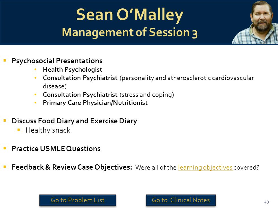 40 Sean O'Malley Management of Session 3  Psychosocial Presentations Health Psychologist Consultation Psychiatrist (personality and atherosclerotic cardiovascular disease) Consultation Psychiatrist (stress and coping) Primary Care Physician/Nutritionist  Discuss Food Diary and Exercise Diary  Healthy snack  Practice USMLE Questions  Feedback & Review Case Objectives: Were all of the learning objectives covered?learning objectives Go to Clinical Notes Go to Problem List