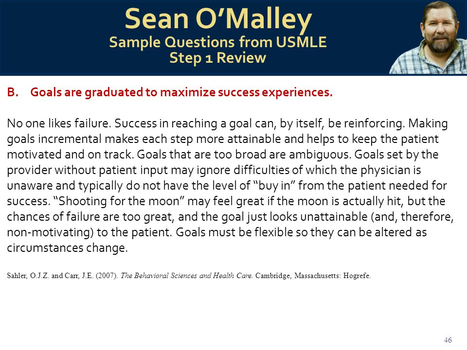 46 Sean O'Malley Sample Questions from USMLE Step 1 Review B.Goals are graduated to maximize success experiences.