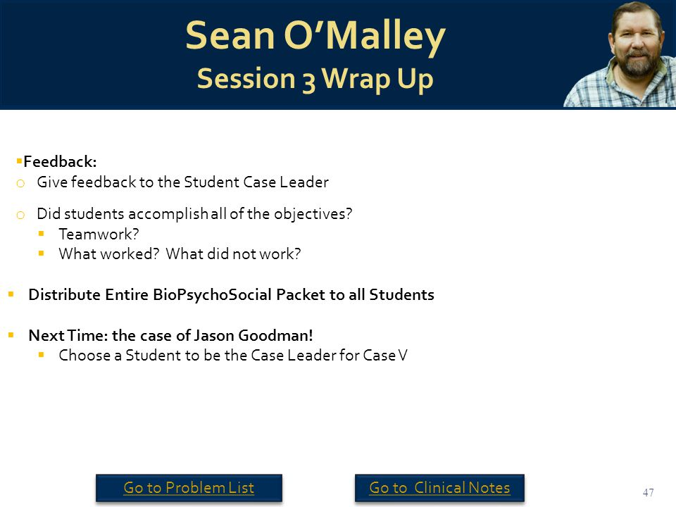 47 Sean O'Malley Session 3 Wrap Up  Feedback: o Give feedback to the Student Case Leader o Did students accomplish all of the objectives.