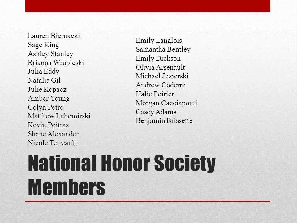 National Honor Society Members Lauren Biernacki Sage King Ashley Stanley Brianna Wrubleski Julia Eddy Natalia Gil Julie Kopacz Amber Young Colyn Petre Matthew Lubomirski Kevin Poitras Shane Alexander Nicole Tetreault Emily Langlois Samantha Bentley Emily Dickson Olivia Arsenault Michael Jezierski Andrew Coderre Halie Poirier Morgan Cacciapouti Casey Adams Benjamin Brissette