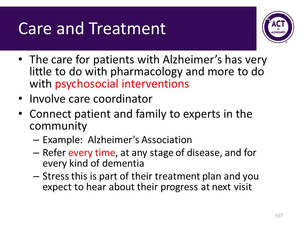 Care and Treatment The care for patients with Alzheimer's has very little to do with pharmacology and more to do with psychosocial interventions Involve care coordinator Connect patient and family to experts in the community – Example: Alzheimer's Association – Refer every time, at any stage of disease, and for every kind of dementia – Stress this is part of their treatment plan and you expect to hear about their progress at next visit 107