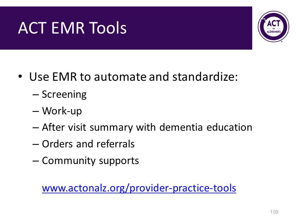 ACT EMR Tools Use EMR to automate and standardize: – Screening – Work-up – After visit summary with dementia education – Orders and referrals – Community supports www.actonalz.org/provider-practice-tools www.actonalz.org/provider-practice-tools 109