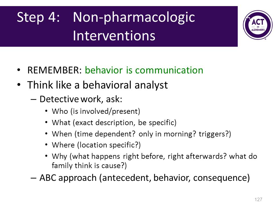 Step 4: Non-pharmacologic Interventions REMEMBER: behavior is communication Think like a behavioral analyst – Detective work, ask: Who (is involved/present) What (exact description, be specific) When (time dependent.
