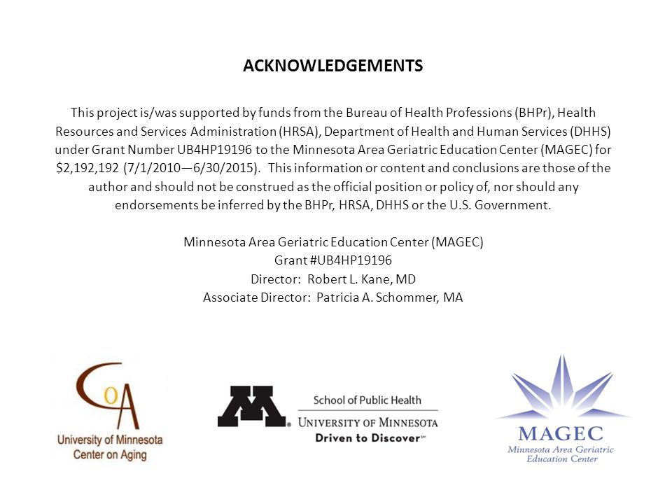 ACKNOWLEDGEMENTS This project is/was supported by funds from the Bureau of Health Professions (BHPr), Health Resources and Services Administration (HRSA), Department of Health and Human Services (DHHS) under Grant Number UB4HP19196 to the Minnesota Area Geriatric Education Center (MAGEC) for $2,192,192 (7/1/2010—6/30/2015).