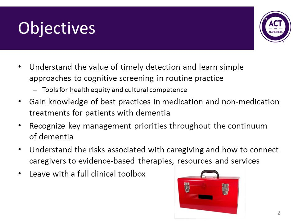 Objectives Understand the value of timely detection and learn simple approaches to cognitive screening in routine practice – Tools for health equity and cultural competence Gain knowledge of best practices in medication and non-medication treatments for patients with dementia Recognize key management priorities throughout the continuum of dementia Understand the risks associated with caregiving and how to connect caregivers to evidence-based therapies, resources and services Leave with a full clinical toolbox 2