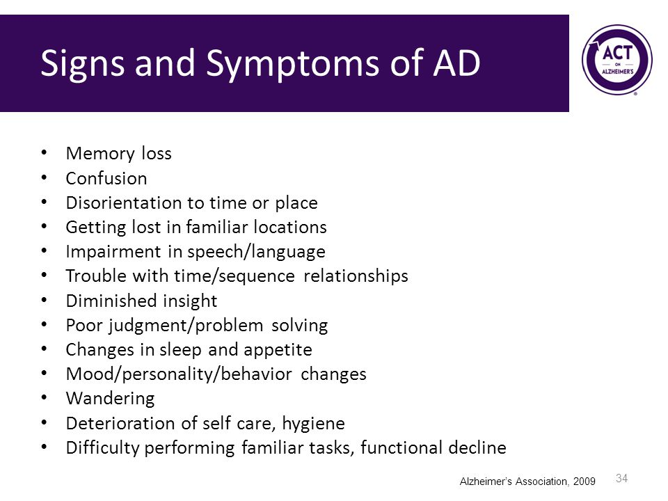 Signs and Symptoms of AD Memory loss Confusion Disorientation to time or place Getting lost in familiar locations Impairment in speech/language Trouble with time/sequence relationships Diminished insight Poor judgment/problem solving Changes in sleep and appetite Mood/personality/behavior changes Wandering Deterioration of self care, hygiene Difficulty performing familiar tasks, functional decline 34 Alzheimer's Association, 2009