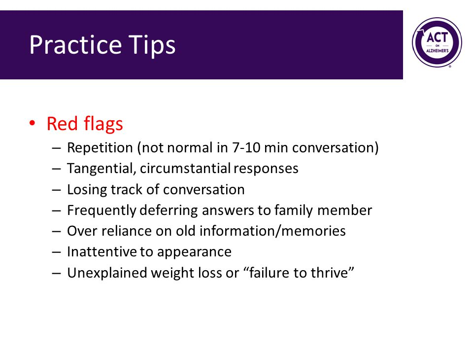 Practice Tips Red flags – Repetition (not normal in 7-10 min conversation) – Tangential, circumstantial responses – Losing track of conversation – Frequently deferring answers to family member – Over reliance on old information/memories – Inattentive to appearance – Unexplained weight loss or failure to thrive