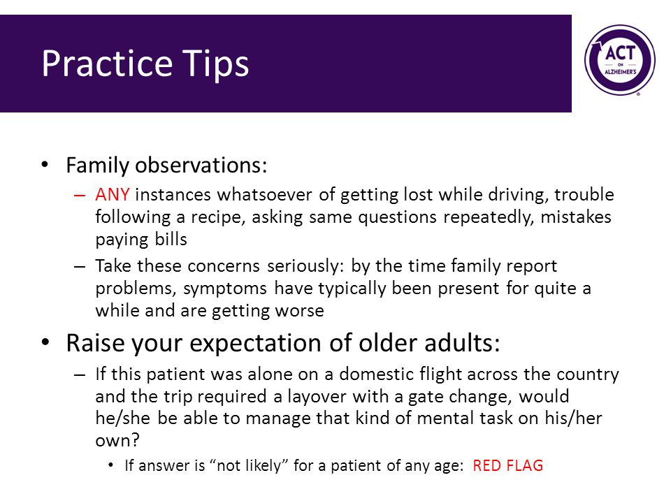 Practice Tips Family observations: – ANY instances whatsoever of getting lost while driving, trouble following a recipe, asking same questions repeatedly, mistakes paying bills – Take these concerns seriously: by the time family report problems, symptoms have typically been present for quite a while and are getting worse Raise your expectation of older adults: – If this patient was alone on a domestic flight across the country and the trip required a layover with a gate change, would he/she be able to manage that kind of mental task on his/her own.