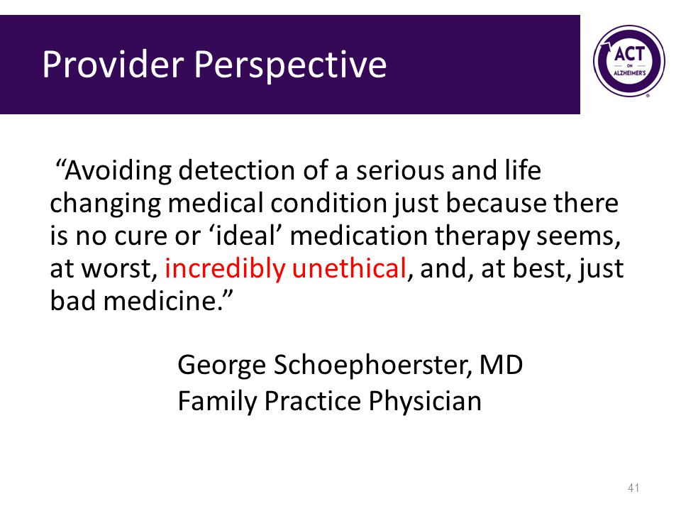 Provider Perspective Avoiding detection of a serious and life changing medical condition just because there is no cure or 'ideal' medication therapy seems, at worst, incredibly unethical, and, at best, just bad medicine. George Schoephoerster, MD Family Practice Physician 41