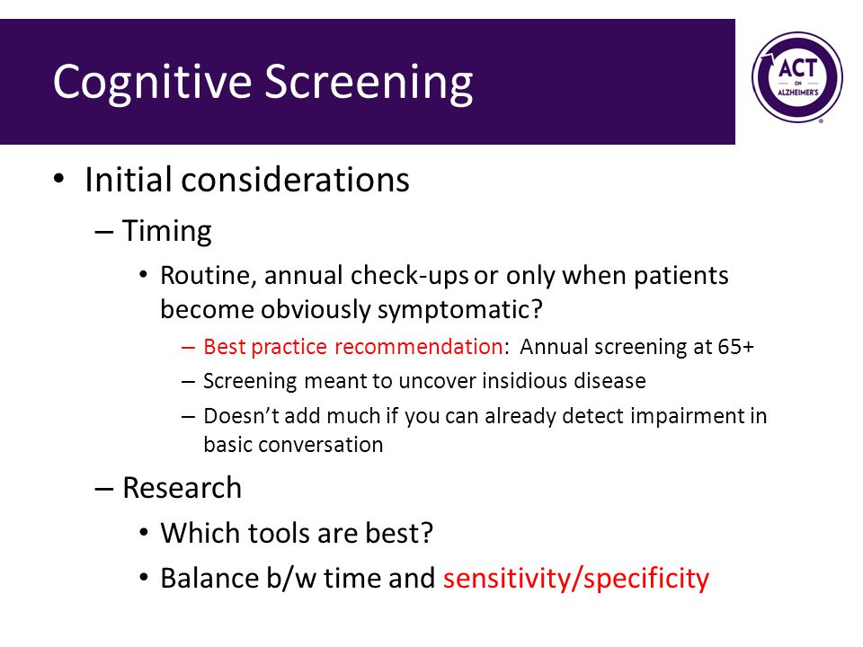 Cognitive Screening Initial considerations – Timing Routine, annual check-ups or only when patients become obviously symptomatic.