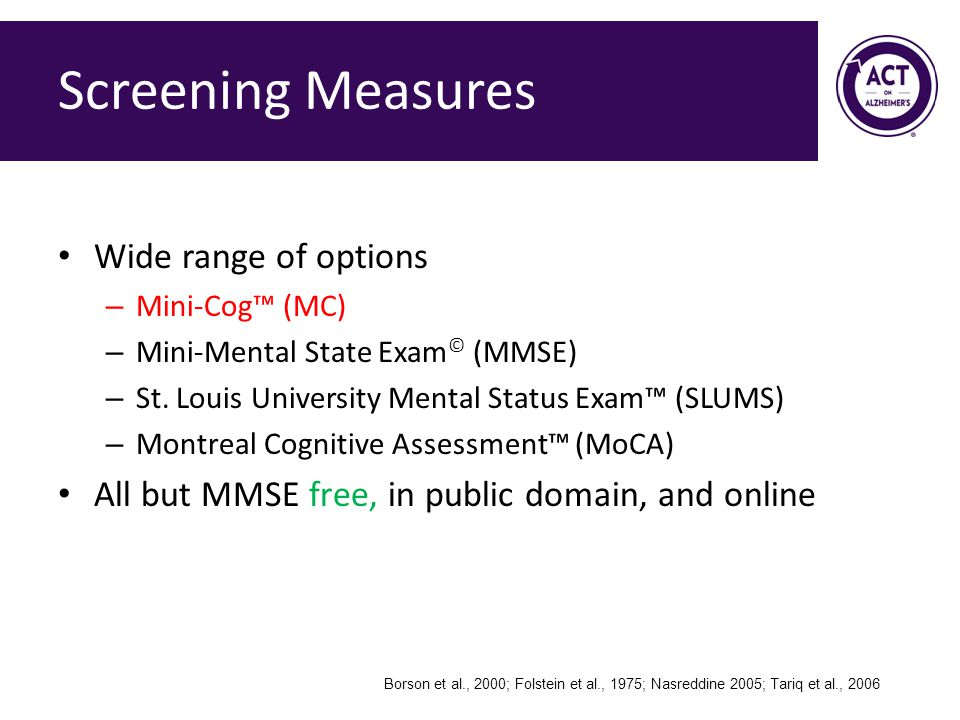 Screening Measures Wide range of options – Mini-Cog™ (MC) – Mini-Mental State Exam © (MMSE) – St.