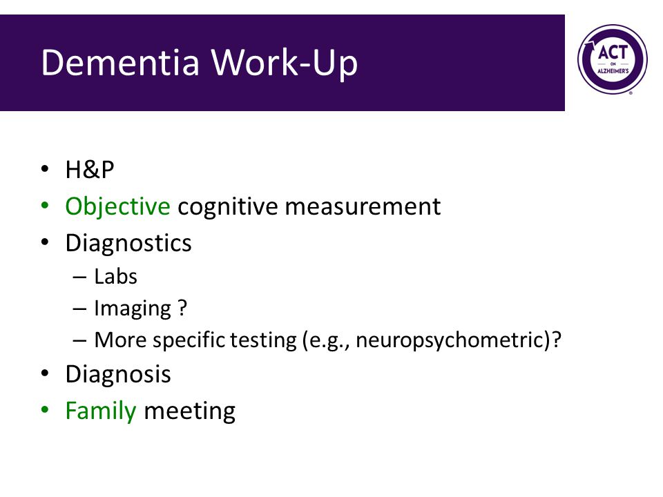 Dementia Work-Up H&P Objective cognitive measurement Diagnostics – Labs – Imaging .