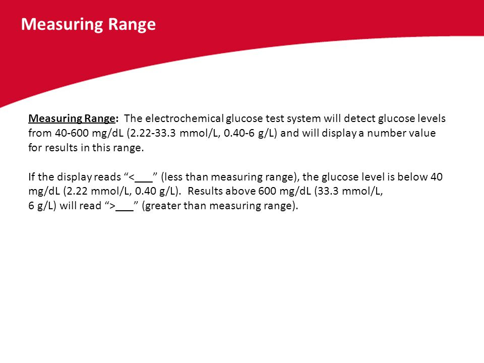 Measuring Range Measuring Range: The electrochemical glucose test system will detect glucose levels from 40-600 mg/dL (2.22-33.3 mmol/L, 0.40-6 g/L) a