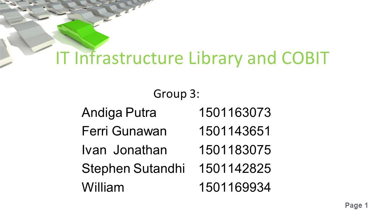 Page 1 IT Infrastructure Library and COBIT Group 3: Andiga Putra1501163073 Ferri Gunawan1501143651 Ivan Jonathan1501183075 Stephen Sutandhi1501142825