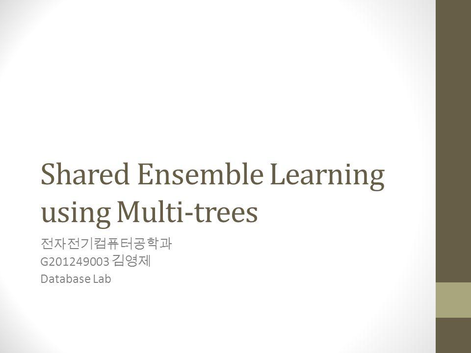Shared Ensemble Learning using Multi-trees 전자전기컴퓨터공학과 G201249003 김영제 Database Lab