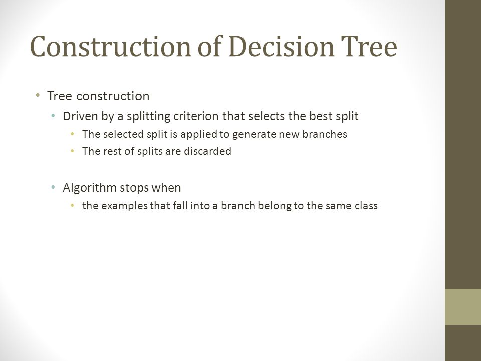 Construction of Decision Tree Tree construction Driven by a splitting criterion that selects the best split The selected split is applied to generate