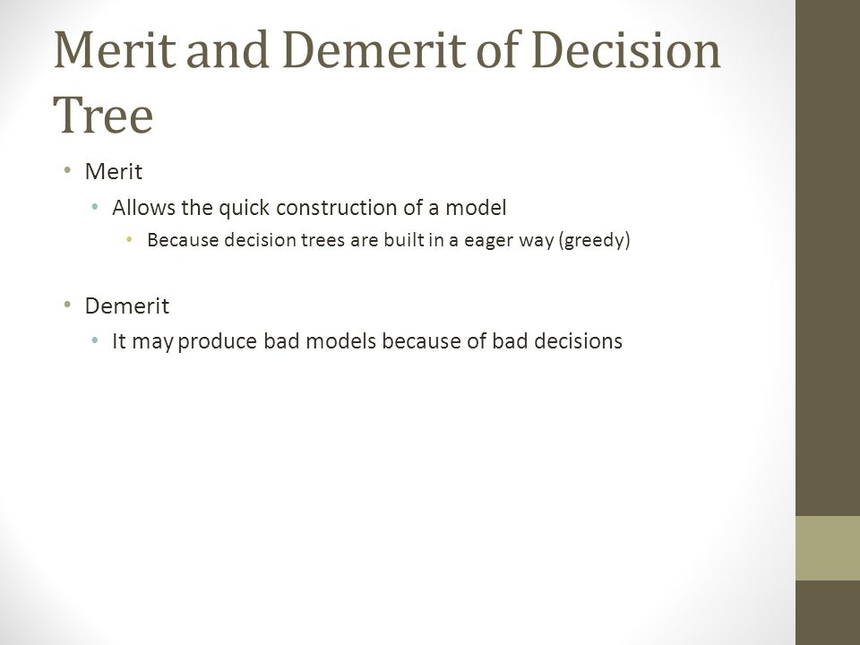 Merit and Demerit of Decision Tree Merit Allows the quick construction of a model Because decision trees are built in a eager way (greedy) Demerit It