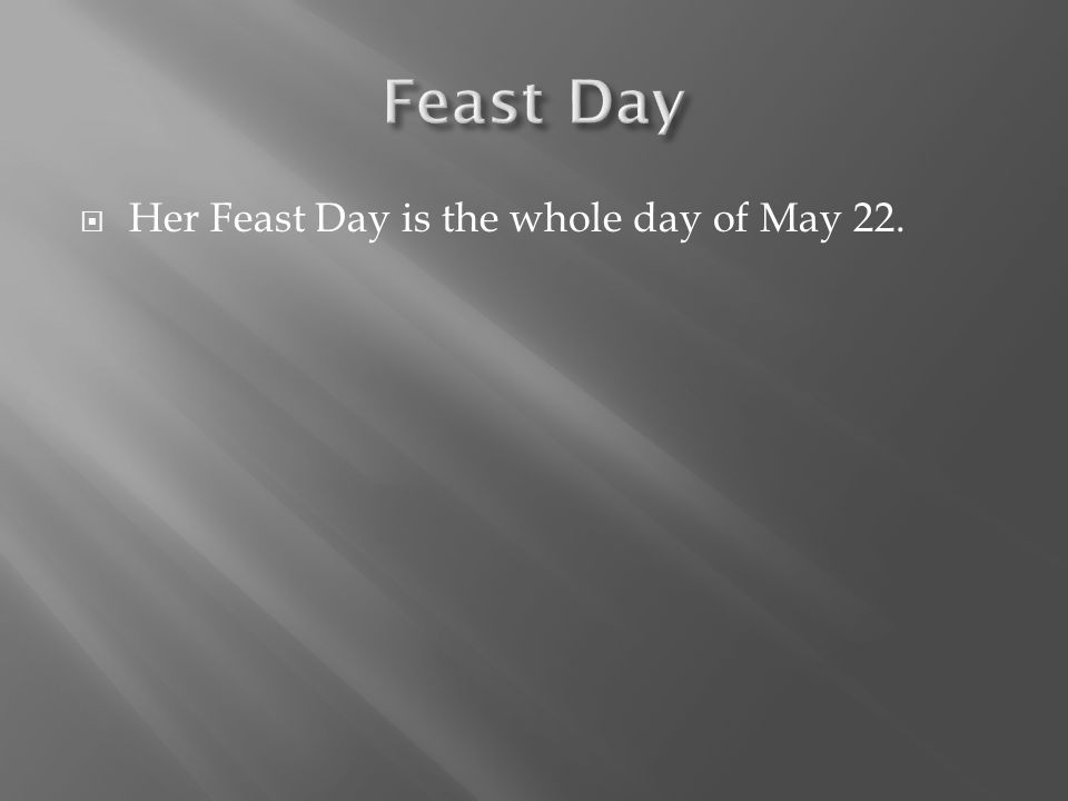  Her Feast Day is the whole day of May 22.