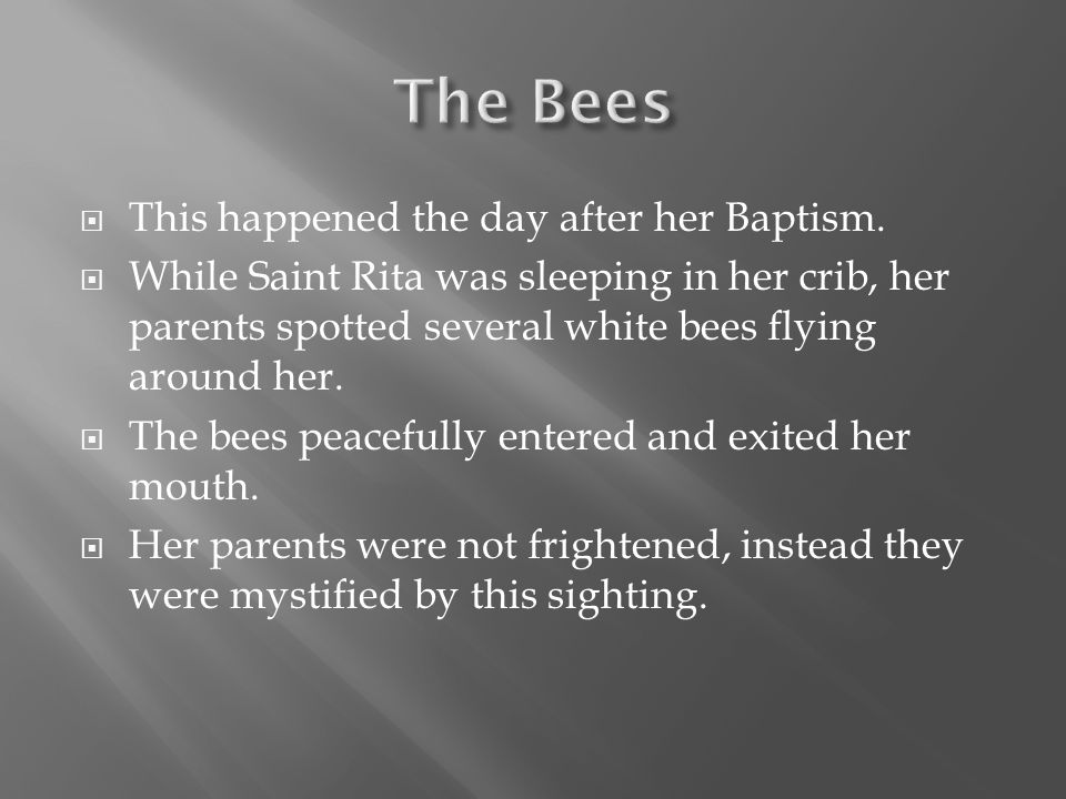  This happened the day after her Baptism.  While Saint Rita was sleeping in her crib, her parents spotted several white bees flying around her.  Th