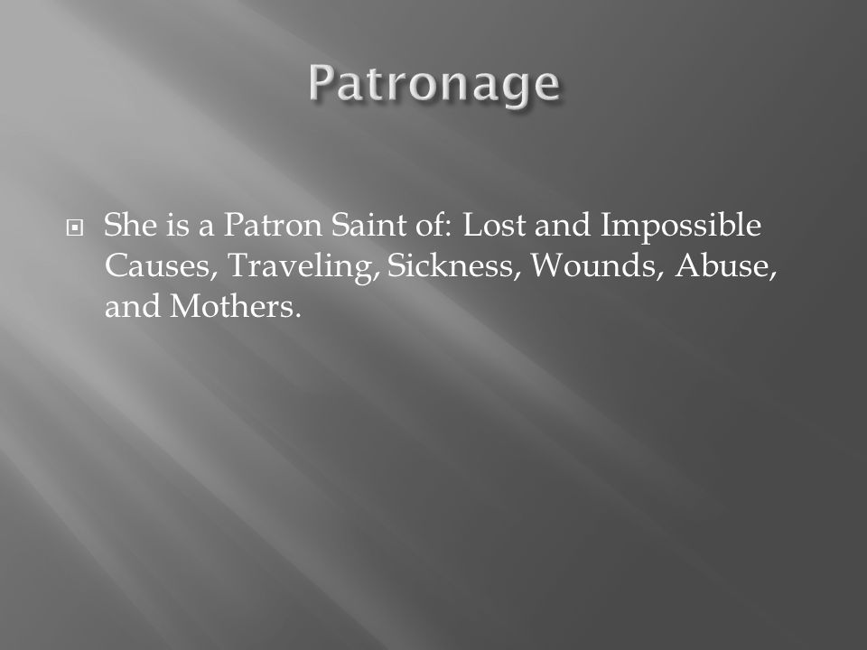  She is a Patron Saint of: Lost and Impossible Causes, Traveling, Sickness, Wounds, Abuse, and Mothers.